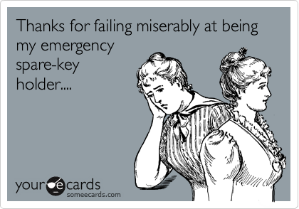 Thanks for failing miserably at being my emergency  spare-key holder....