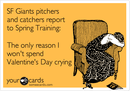SF Giants pitchers and catchers report  to Spring Training:  The only reason I won't spend  Valentine's Day crying
