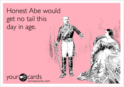 Honest Abe would  get no tail this  day in age.
