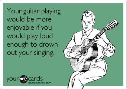 Your guitar playing would be more enjoyable if you would play loud enough to drown out your singing.