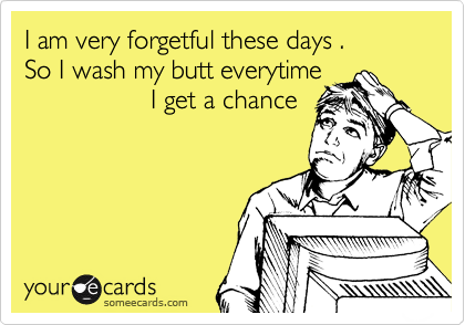 I am very forgetful these days .  So I wash my butt everytime                  I get a chance