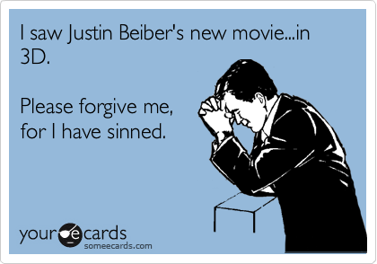 I saw Justin Beiber's new movie...in 3D.  Please forgive me, for I have sinned.