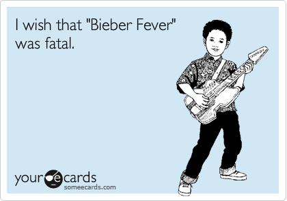 """I wish that """"Bieber Fever"""" was fatal."""
