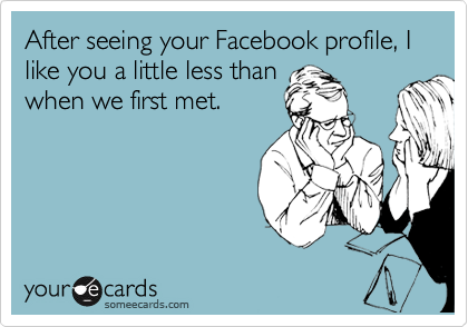 After seeing your Facebook profile, I like you a little less than when we first met.