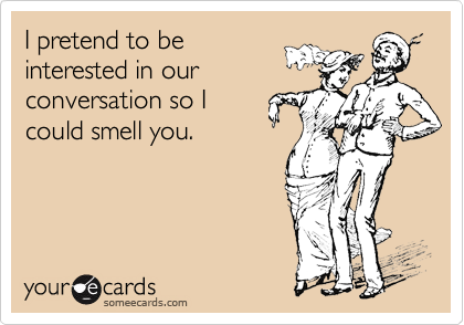I pretend to be interested in our conversation so I could smell you.