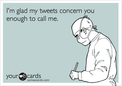 I'm glad my tweets concern you enough to call me.