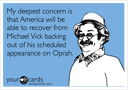 My deepest concern is  that America will be able to recover from  Michael Vick backing out of his scheduled appearance on Oprah.