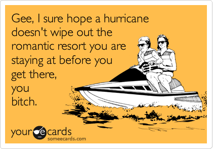 Gee, I sure hope a hurricane doesn't wipe out the romantic resort you are staying at before you get there,  you bitch.