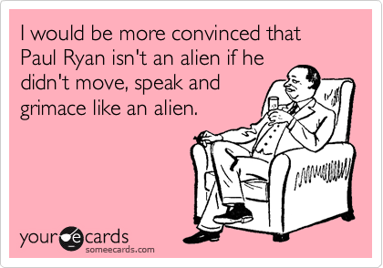 I would be more convinced that Paul Ryan isn't an alien if he didn't move, speak and grimace like an alien.