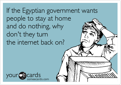 If the Egyptian government wants people to stay at home and do nothing, why don't they turn the internet back on?