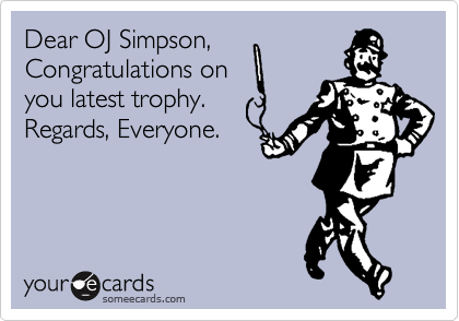 Dear OJ Simpson, Congratulations on you latest trophy. Regards, Everyone.