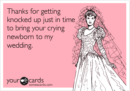 Thanks for getting knocked up just in time to bring your crying newborn to my wedding.
