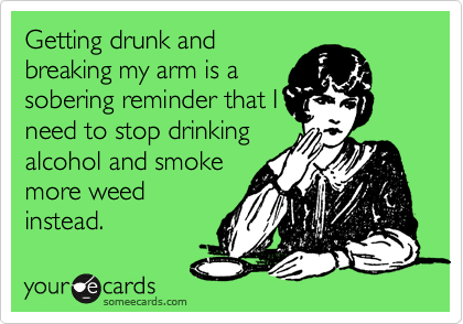Getting drunk and breaking my arm is a sobering reminder that I need to stop drinking alcohol and smoke more weed instead.