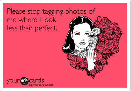 Please stop tagging photos of me where I look less than perfect.