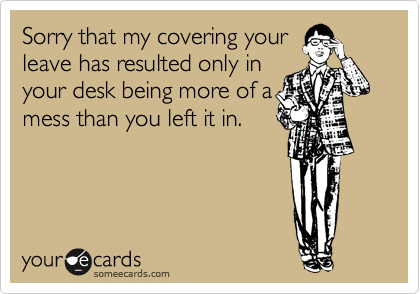 Sorry that my covering your leave has resulted only in your desk being more of a mess than you left it in.