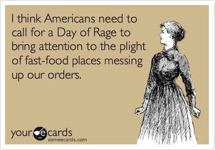 I think Americans need to call for a Day of Rage to  bring attention to the plight of fast-food places messing up our orders.