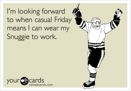 I'm looking forward to when casual Friday means I can wear my Snuggie to work.