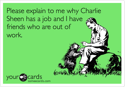 Please explain to me why Charlie Sheen has a job and I have friends who are out of work.