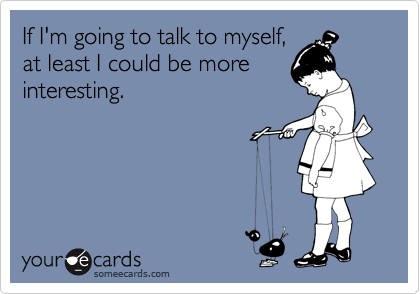 If I'm going to talk to myself, at least I could be more interesting.
