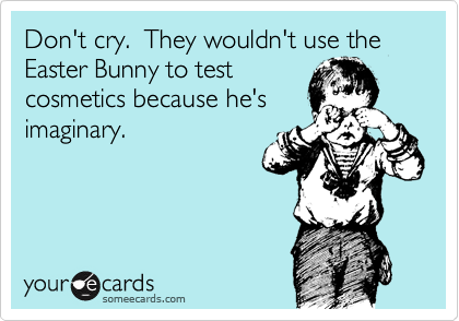 Don't cry.  They wouldn't use the Easter Bunny to test cosmetics because he's imaginary.
