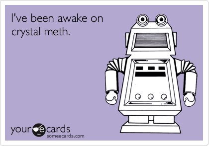 I've been awake on crystal meth.