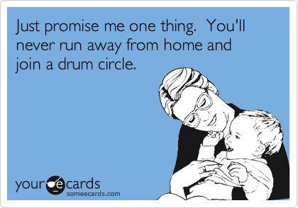 Just promise me one thing.  You'll never run away from home and join a drum circle.