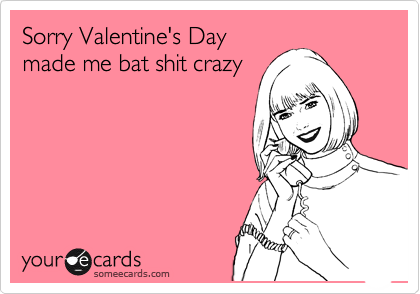 Sorry Valentine's Day made me bat shit crazy