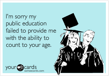 I'm sorry my  public education failed to provide me  with the ability to count to your age.