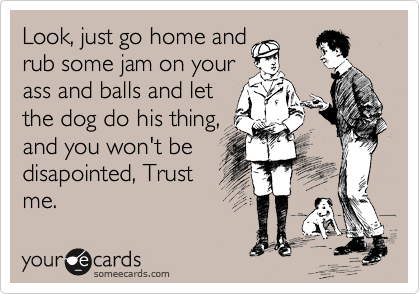 Look, just go home and rub some jam on your ass and balls and let the dog do his thing,  and you won't be   disapointed, Trust me.