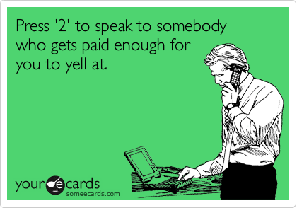 Press '2' to speak to somebody who gets paid enough for  you to yell at.