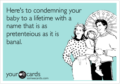 Here's to condemning your baby to a lifetime with a name that is as pretenteious as it is banal.