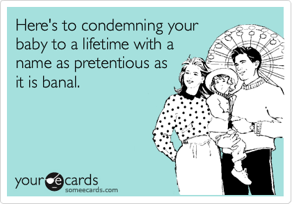 Here's to condemning your baby to a lifetime with a name as pretentious as it is banal.