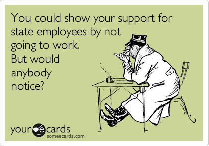 You could show your support for state employees by not going to work. But would anybody notice?