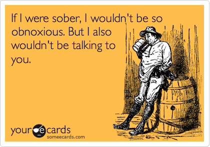 If I were sober, I wouldn't be so obnoxious. But I also          wouldn't be talking to you.