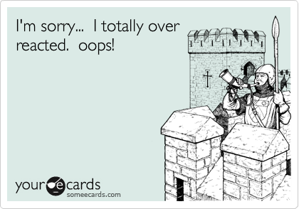 I'm sorry...  I totally overreacted.  oops!