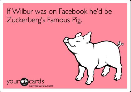 If Wilbur was on Facebook he'd be Zuckerberg's Famous Pig.
