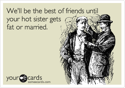 We'll be the best of friends until your hot sister gets   fat or married.