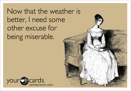 Now that the weather is better, I need some  other excuse for  being miserable.