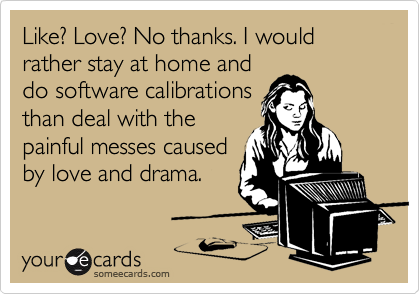 Like? Love? No thanks. I would rather stay at home and do software calibrations than deal with the painful messes caused by love and drama.
