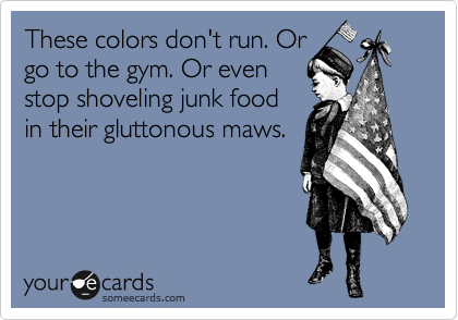 These colors don't run. Or go to the gym. Or even stop shoveling junk food in their gluttonous maws.