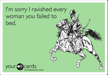 I'm sorry I ravished every woman you failed to bed.