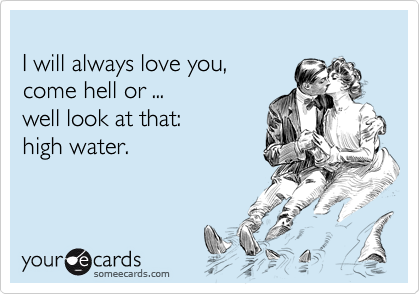 I will always love you, come hell or ...  well look at that:  high water.
