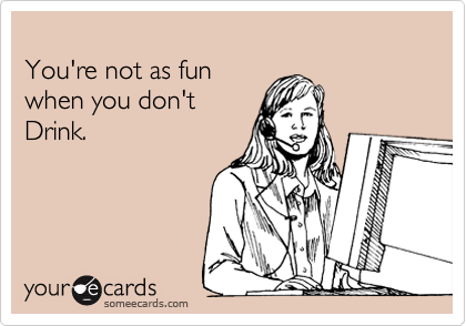 You're not as fun  when you don't   Drink.