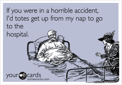 If you were in a horrible accident, I'd totes get up from my nap to go to the hospital.