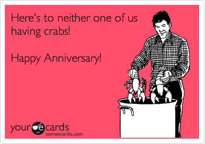 Here's to neither one of us having crabs!   Happy Anniversary!