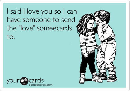 """I said I love you so I can have someone to send the """"love"""" someecards to."""