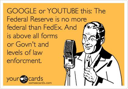 GOOGLE or YOUTUBE this: The Federal Reserve is no more federal than FedEx. And is above all forms or Govn't and levels of law enforcment.