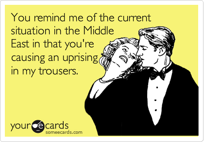 You remind me of the current situation in the Middle East in that you're causing an uprising in my trousers.