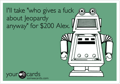 """I'll take """"who gives a fuck about Jeopardy anyway"""" for %24200 Alex."""
