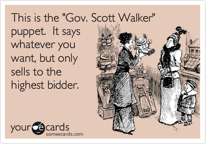 "This is the ""Gov. Scott Walker"" puppet.  It says whatever you want, but only sells to the highest bidder."